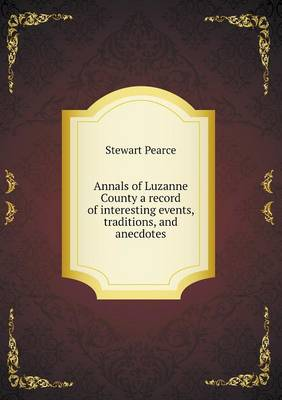 Annals of Luzanne County a Record of Interesting Events, Traditions, and Anecdotes (Paperback)