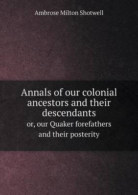 Annals of Our Colonial Ancestors and Their Descendants Or, Our Quaker Forefathers and Their Posterity (Paperback)