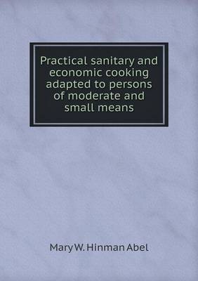 Practical Sanitary and Economic Cooking Adapted to Persons of Moderate and Small Means (Paperback)