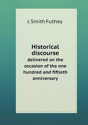 Historical Discourse Delivered on the Occasion of the One Hundred and Fiftieth Anniversary (Paperback)