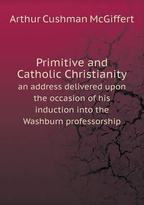 Primitive and Catholic Christianity an Address Delivered Upon the Occasion of His Induction Into the Washburn Professorship (Paperback)