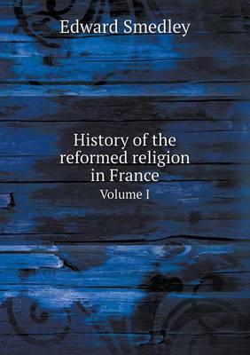 History of the Reformed Religion in France Volume I (Paperback)