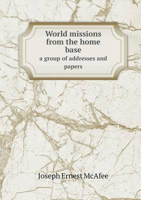 World Missions from the Home Base a Group of Addresses and Papers (Paperback)