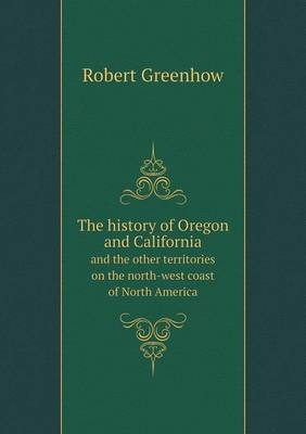 The History of Oregon and California and the Other Territories on the North-West Coast of North America (Paperback)