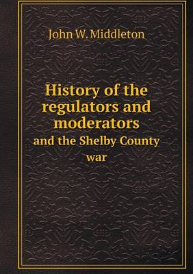 History of the Regulators and Moderators and the Shelby County War (Paperback)