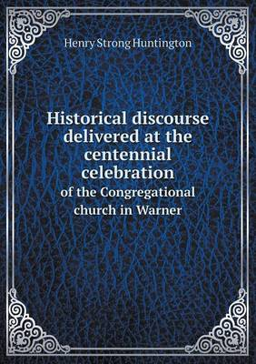 Historical Discourse Delivered at the Centennial Celebration of the Congregational Church in Warner (Paperback)