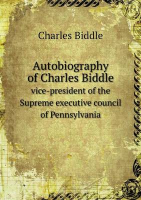 Autobiography of Charles Biddle Vice-President of the Supreme Executive Council of Pennsylvania (Paperback)