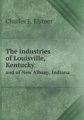 The Industries of Louisville, Kentucky and of New Albany, Indiana (Paperback)