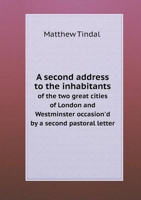 A Second Address to the Inhabitants of the Two Great Cities of London and Westminster Occasion'd by a Second Pastoral Letter (Paperback)