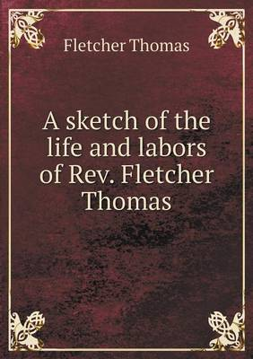 A Sketch of the Life and Labors of Rev. Fletcher Thomas (Paperback)