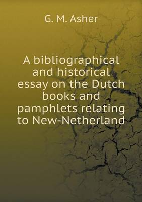 A Bibliographical and Historical Essay on the Dutch Books and Pamphlets Relating to New-Netherland (Paperback)