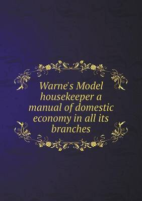 Warne's Model Housekeeper a Manual of Domestic Economy in All Its Branches (Paperback)