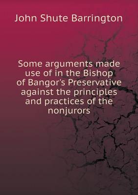 Some Arguments Made Use of in the Bishop of Bangor's Preservative Against the Principles and Practices of the Nonjurors (Paperback)