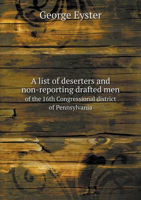 A List of Deserters and Non-Reporting Drafted Men of the 16th Congressional District of Pennsylvania (Paperback)