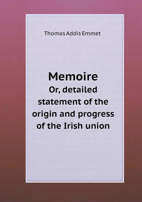Memoire Or, Detailed Statement of the Origin and Progress of the Irish Union (Paperback)