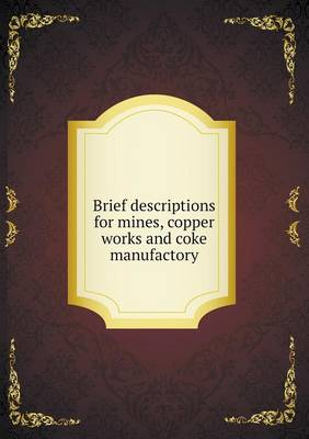 Brief Descriptions for Mines, Copper Works and Coke Manufactory (Paperback)