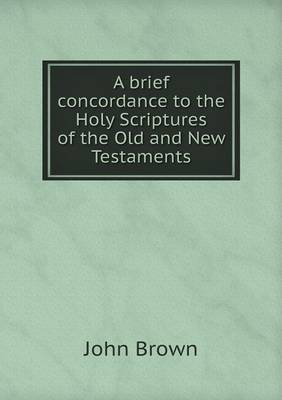 A Brief Concordance to the Holy Scriptures of the Old and New Testaments (Paperback)