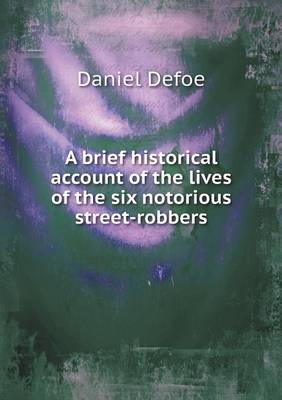 A Brief Historical Account of the Lives of the Six Notorious Street-Robbers (Paperback)