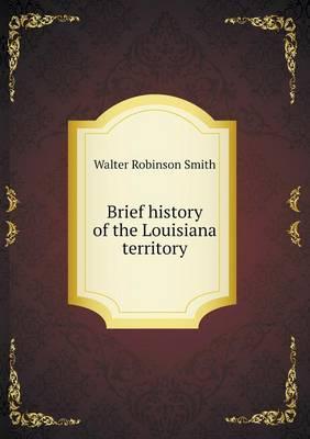 Brief History of the Louisiana Territory (Paperback)
