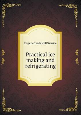 Practical Ice Making and Refrigerating (Paperback)