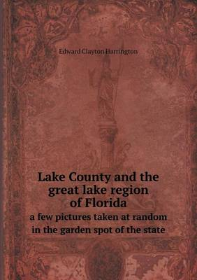 Lake County and the Great Lake Region of Florida a Few Pictures Taken at Random in the Garden Spot of the State (Paperback)