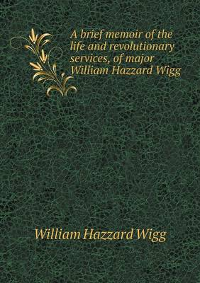 A Brief Memoir of the Life and Revolutionary Services, of Major William Hazzard Wigg (Paperback)