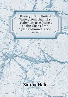 History of the United States, from Their First Settlement as Colonies, to the Close of Mr. Tyler's Administration in 1845 (Paperback)