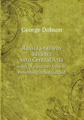 Russia's Railway Advance Into Central Asia Notes of a Journey from St. Petersburg to Samarkand (Paperback)