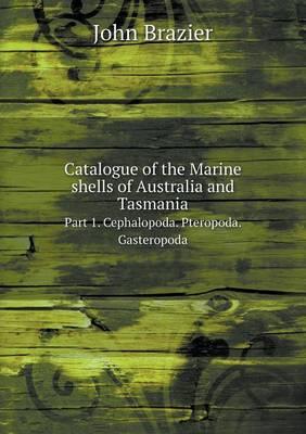 Catalogue of the Marine Shells of Australia and Tasmania Part 1. Cephalopoda. Pteropoda. Gasteropoda (Paperback)
