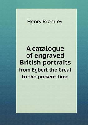 A Catalogue of Engraved British Portraits from Egbert the Great to the Present Time (Paperback)