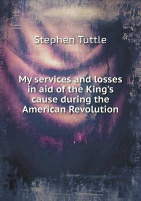 My Services and Losses in Aid of the King's Cause During the American Revolution (Paperback)