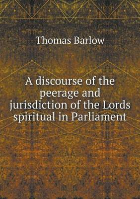 A Discourse of the Peerage and Jurisdiction of the Lords Spiritual in Parliament (Paperback)