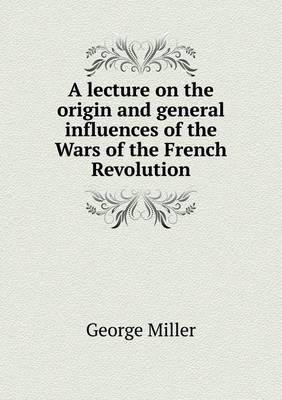 A Lecture on the Origin and General Influences of the Wars of the French Revolution (Paperback)