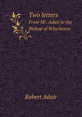 Two Letters from Mr. Adair to the Bishop of Winchester (Paperback)