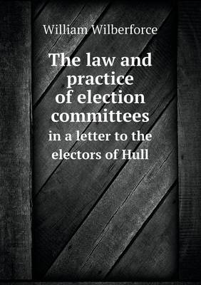 The Law and Practice of Election Committees in a Letter to the Electors of Hull (Paperback)