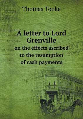 A Letter to Lord Grenville on the Effects Ascribed to the Resumption of Cash Payments (Paperback)