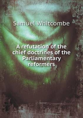 A Refutation of the Chief Doctrines of the Parliamentary Reformers (Paperback)