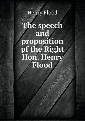 The Speech and Proposition Pf the Right Hon. Henry Flood (Paperback)