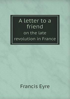 A Letter to a Friend on the Late Revolution in France (Paperback)
