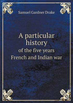 A Particular History of the Five Years French and Indian War (Paperback)