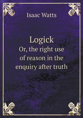 Logick Or, the Right Use of Reason in the Enquiry After Truth (Paperback)