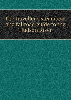 The Traveller's Steamboat and Railroad Guide to the Hudson River (Paperback)