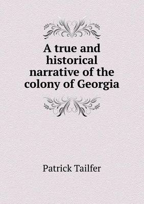 A True and Historical Narrative of the Colony of Georgia (Paperback)