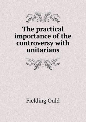 The Practical Importance of the Controversy with Unitarians (Paperback)