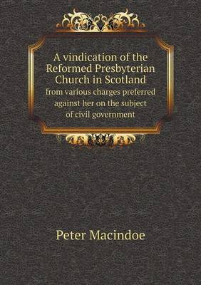 A Vindication of the Reformed Presbyterian Church in Scotland from Various Charges Preferred Against Her on the Subject of Civil Government (Paperback)