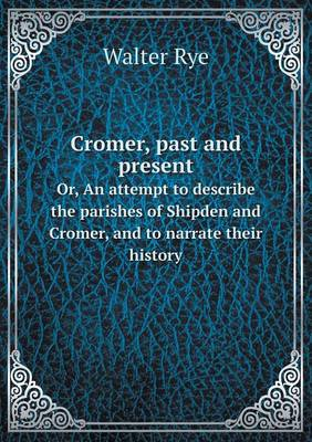 Cromer, Past and Present Or, an Attempt to Describe the Parishes of Shipden and Cromer, and to Narrate Their History (Paperback)
