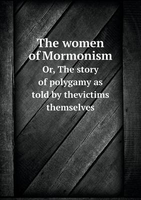 The Women of Mormonism Or, the Story of Polygamy as Told by Thevictims Themselves (Paperback)