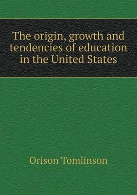 The Origin, Growth and Tendencies of Education in the United States (Paperback)