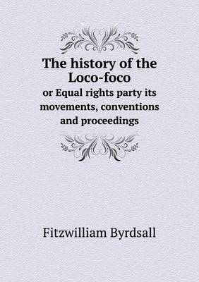 The History of the Loco-Foco or Equal Rights Party Its Movements, Conventions and Proceedings (Paperback)
