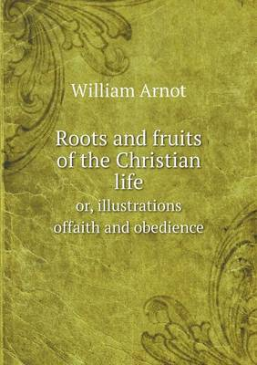 Roots and Fruits of the Christian Life Or, Illustrations Offaith and Obedience (Paperback)